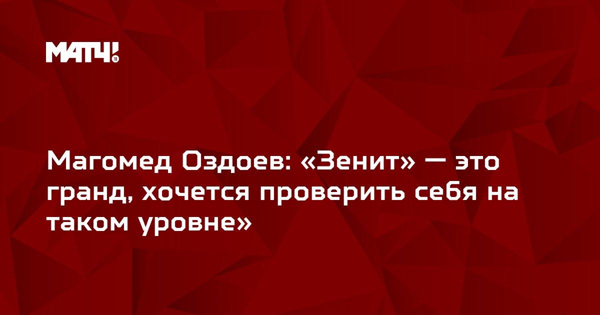 Магомед Оздоев: «Зенит» — это гранд, хочется проверить себя на таком уровне»