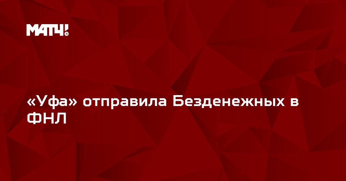 «Уфа» отправила Безденежных в ФНЛ