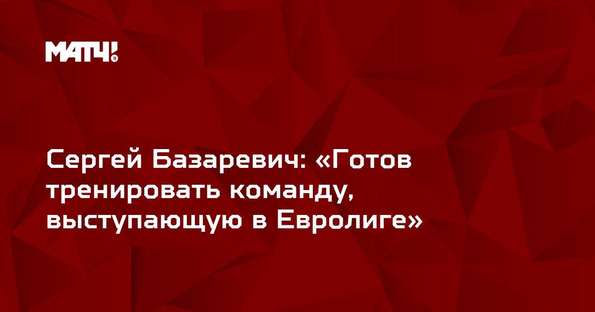 Сергей Базаревич: «Готов тренировать команду, выступающую в Евролиге»