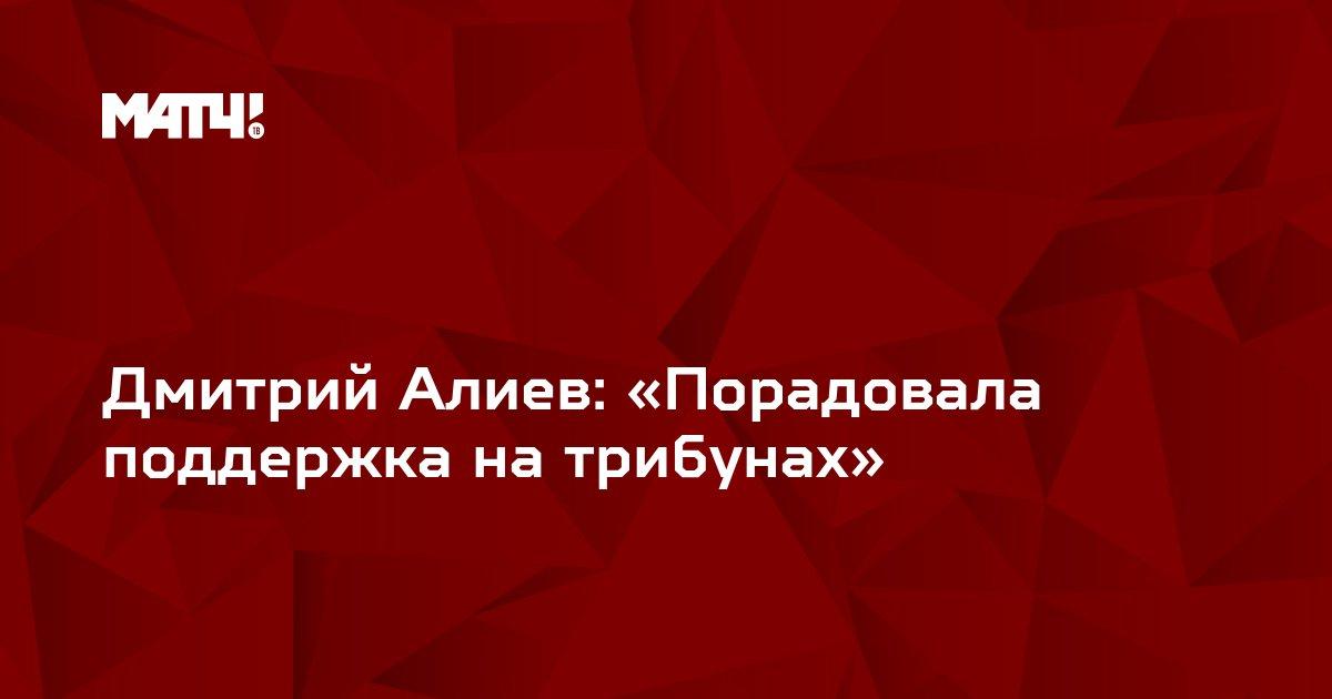 Дмитрий Алиев: «Порадовала поддержка на трибунах»