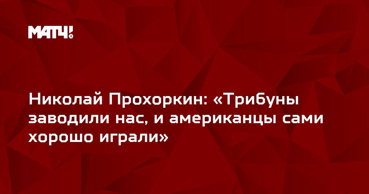 Николай Прохоркин: «Трибуны заводили нас, и американцы сами хорошо играли»