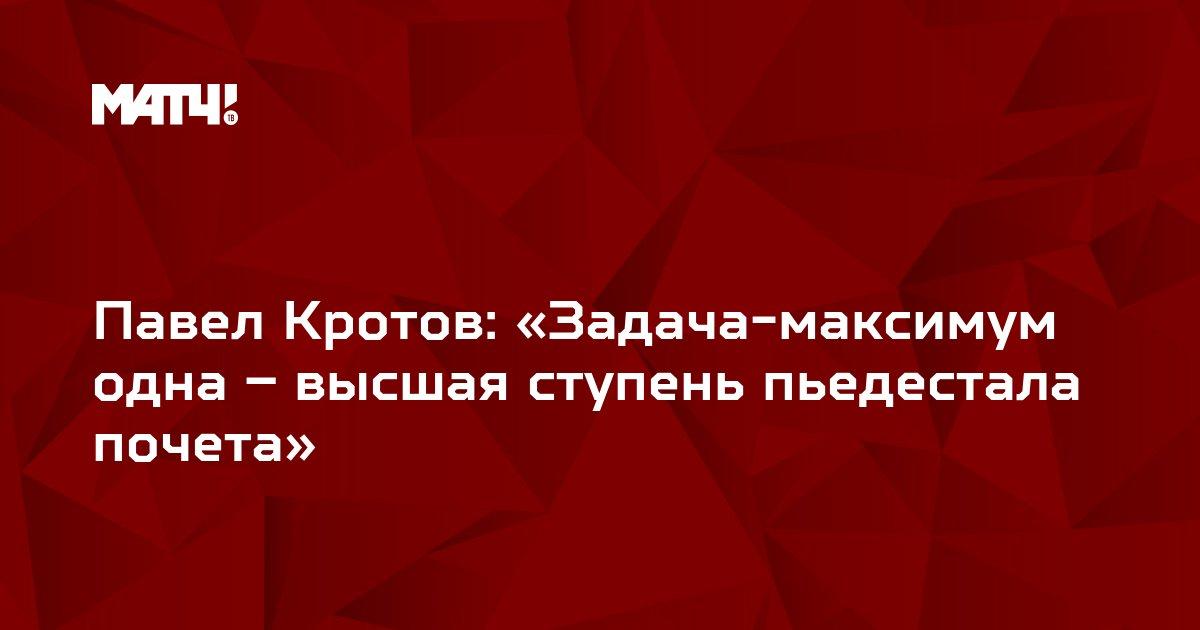 Павел Кротов: «Задача-максимум одна – высшая ступень пьедестала почета»