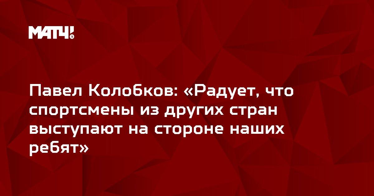 Павел Колобков: «Радует, что спортсмены из других стран выступают на стороне наших ребят»