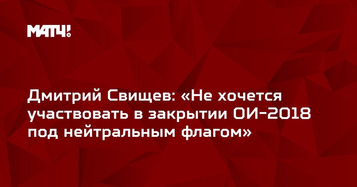 Дмитрий Свищев:  «Не хочется участвовать в закрытии ОИ-2018 под нейтральным флагом»