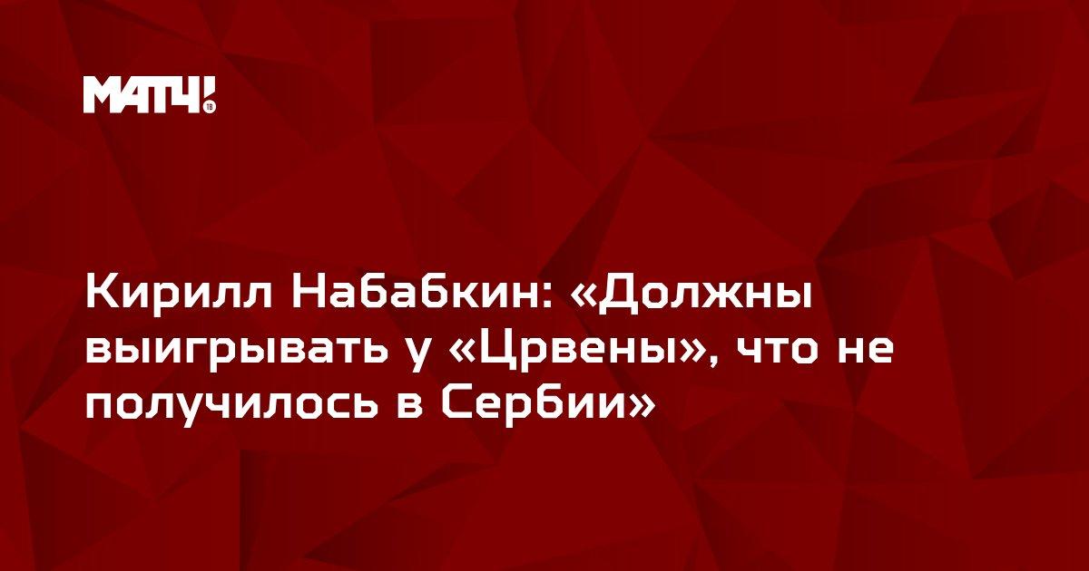 Кирилл Набабкин: «Должны выигрывать у «Црвены», что не получилось в Сербии»