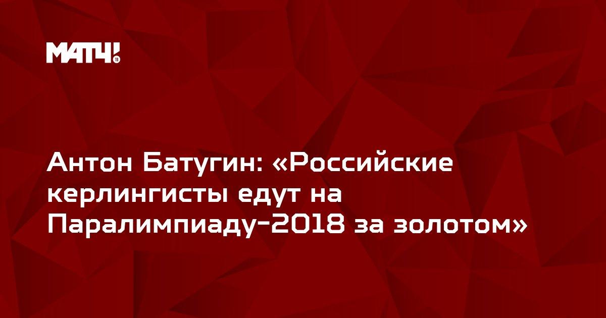 Антон Батугин: «Российские керлингисты едут на Паралимпиаду-2018 за золотом»