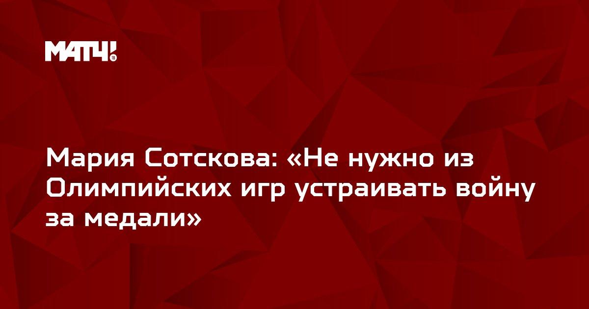 Мария Сотскова: «Не нужно из Олимпийских игр устраивать войну за медали»