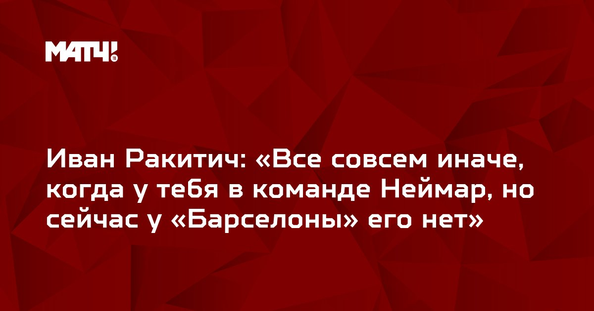 Иван Ракитич: «Все совсем иначе, когда у тебя в команде Неймар, но сейчас у «Барселоны» его нет»