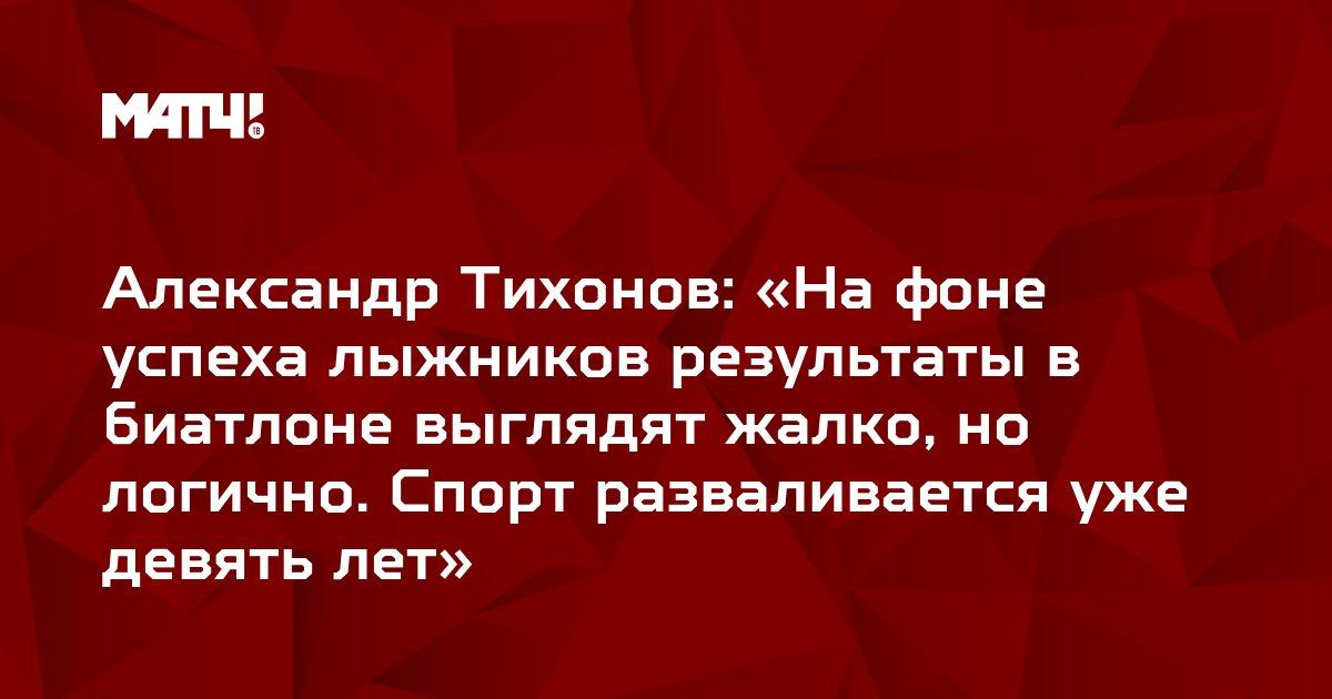 Александр Тихонов: «На фоне успеха лыжников результаты в биатлоне выглядят жалко, но логично. Спорт разваливается уже девять лет»