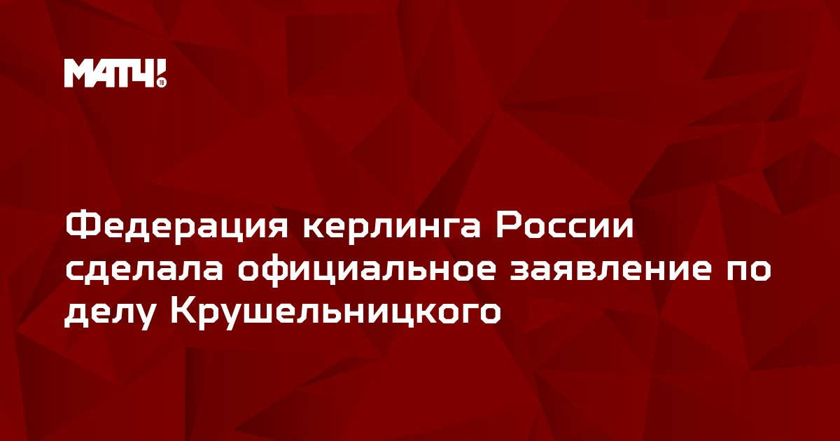 Федерация керлинга России сделала официальное заявление по делу Крушельницкого