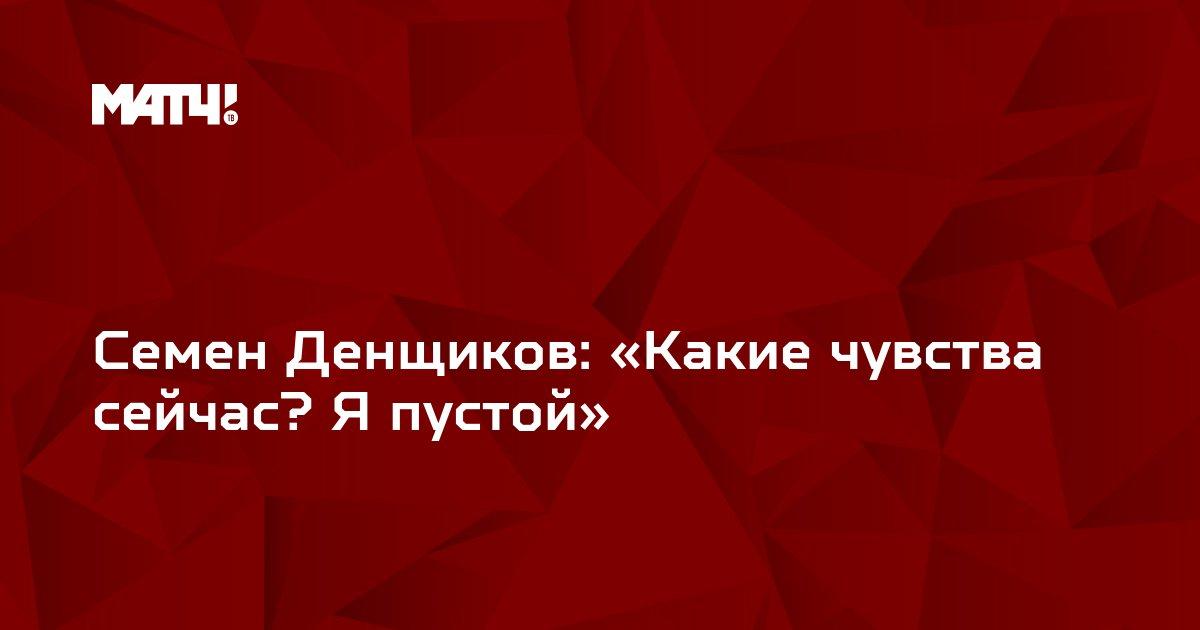 Семен Денщиков: «Какие чувства сейчас? Я пустой»