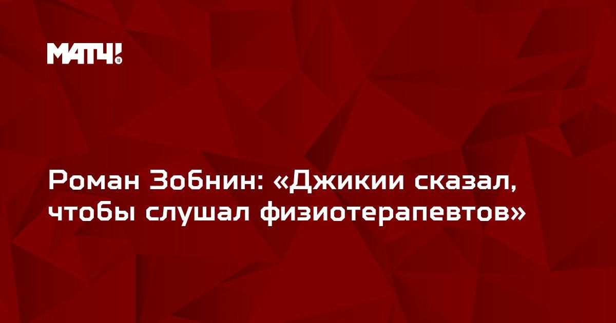 Роман Зобнин: «Джикии сказал, чтобы слушал физиотерапевтов»