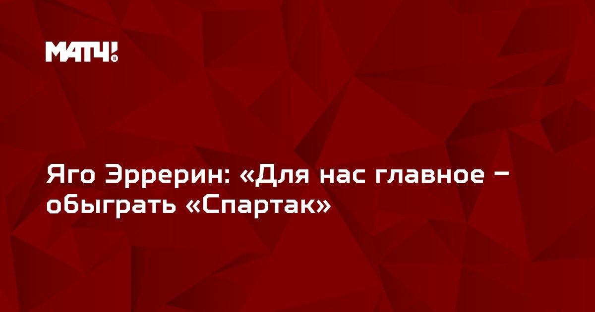 Яго Эррерин: «Для нас главное – обыграть «Спартак»