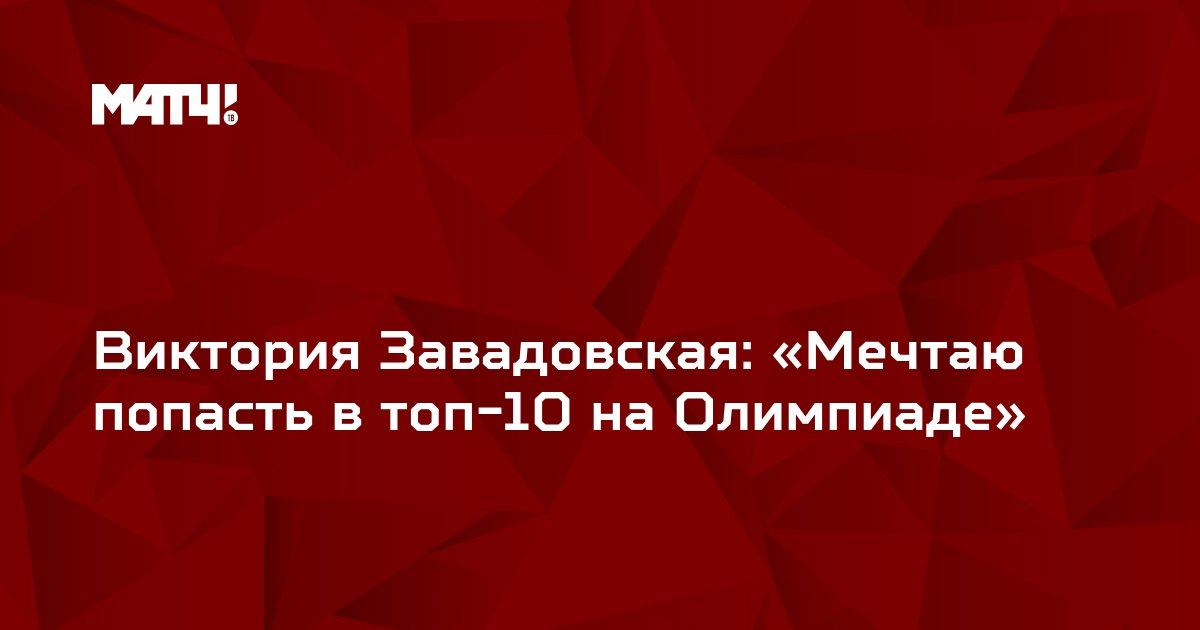 Виктория Завадовская: «Мечтаю попасть в топ-10 на Олимпиаде»