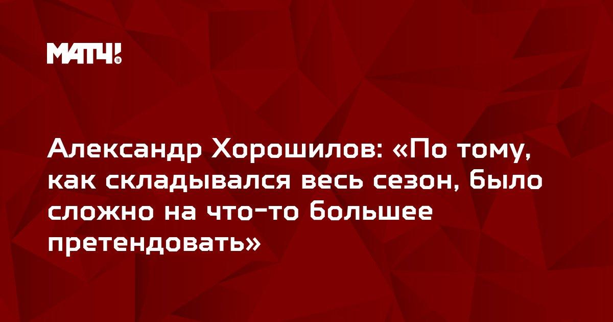 Александр Хорошилов: «По тому, как складывался весь сезон, было сложно на что-то большее претендовать»