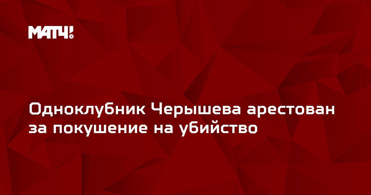Одноклубник Черышева арестован за покушение на убийство
