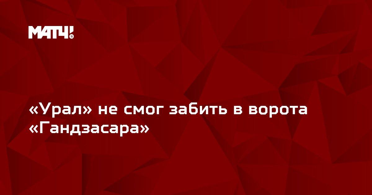 «Урал» не смог забить в ворота «Гандзасара»