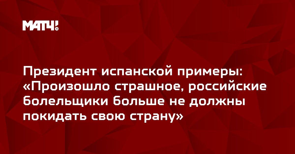Президент испанской примеры: «Произошло страшное, российские болельщики больше не должны покидать свою страну»