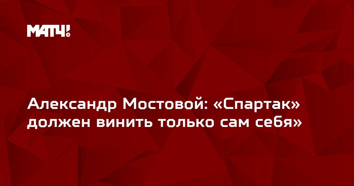 Александр Мостовой: «Спартак» должен винить только сам себя»