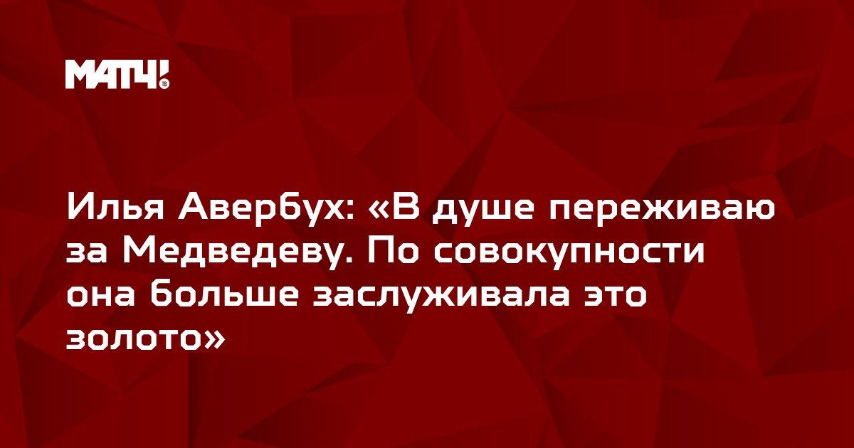 Илья Авербух: «В душе переживаю за Медведеву. По совокупности она больше заслуживала это золото»