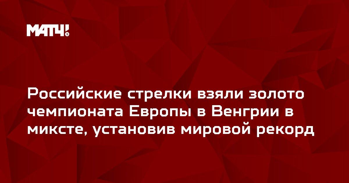 Российские стрелки взяли золото чемпионата Европы в Венгрии в миксте, установив мировой рекорд