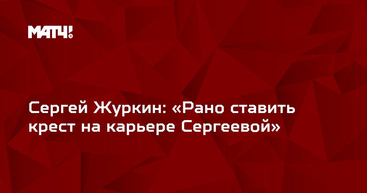 Сергей Журкин: «Рано ставить крест на карьере Сергеевой»
