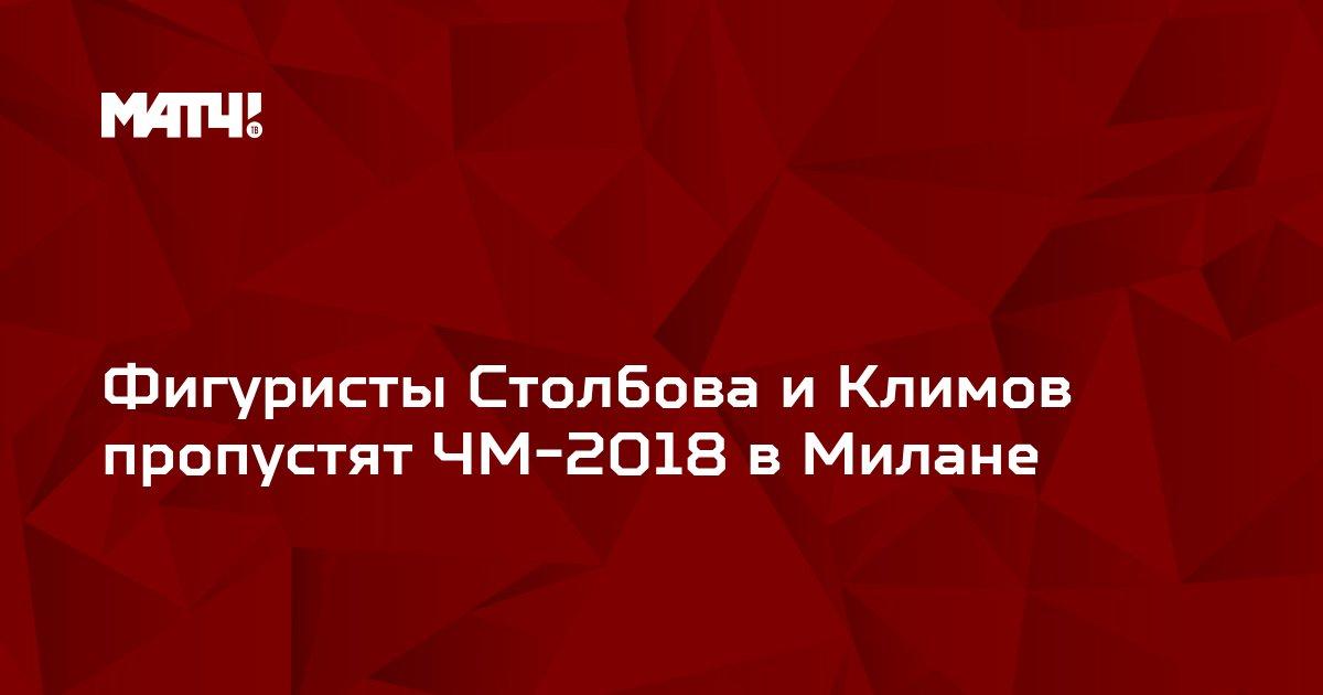 Фигуристы Столбова и Климов пропустят ЧМ-2018 в Милане