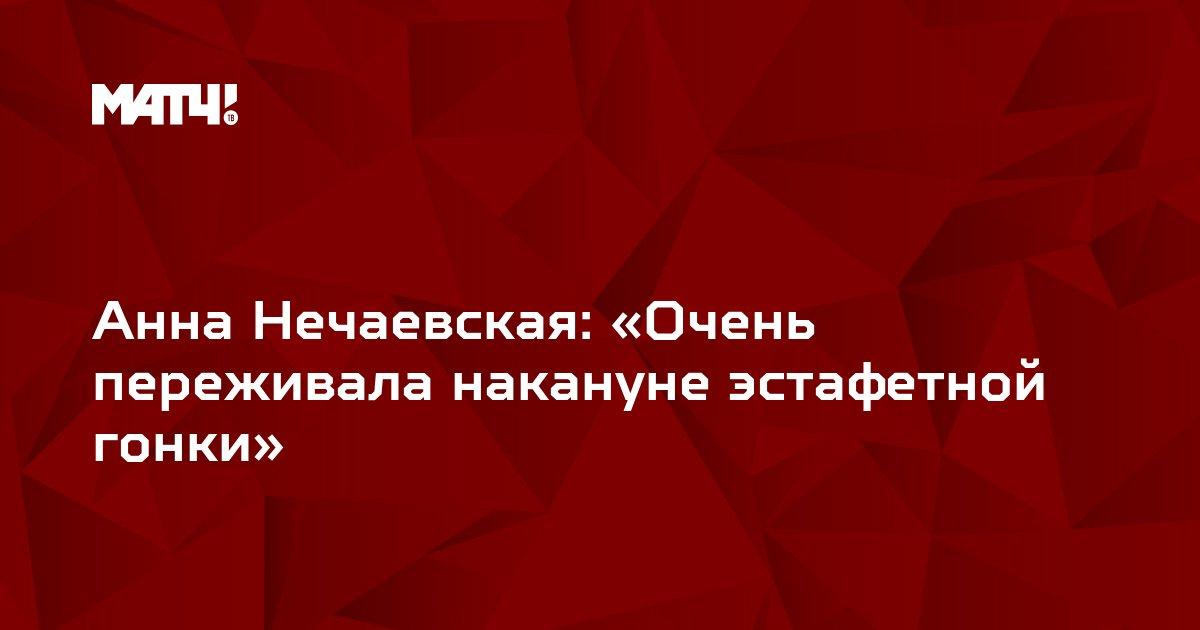 Анна Нечаевская: «Очень переживала накануне эстафетной гонки»
