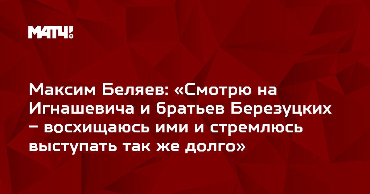 Максим Беляев: «Смотрю на Игнашевича и братьев Березуцких – восхищаюсь ими и стремлюсь выступать так же долго»