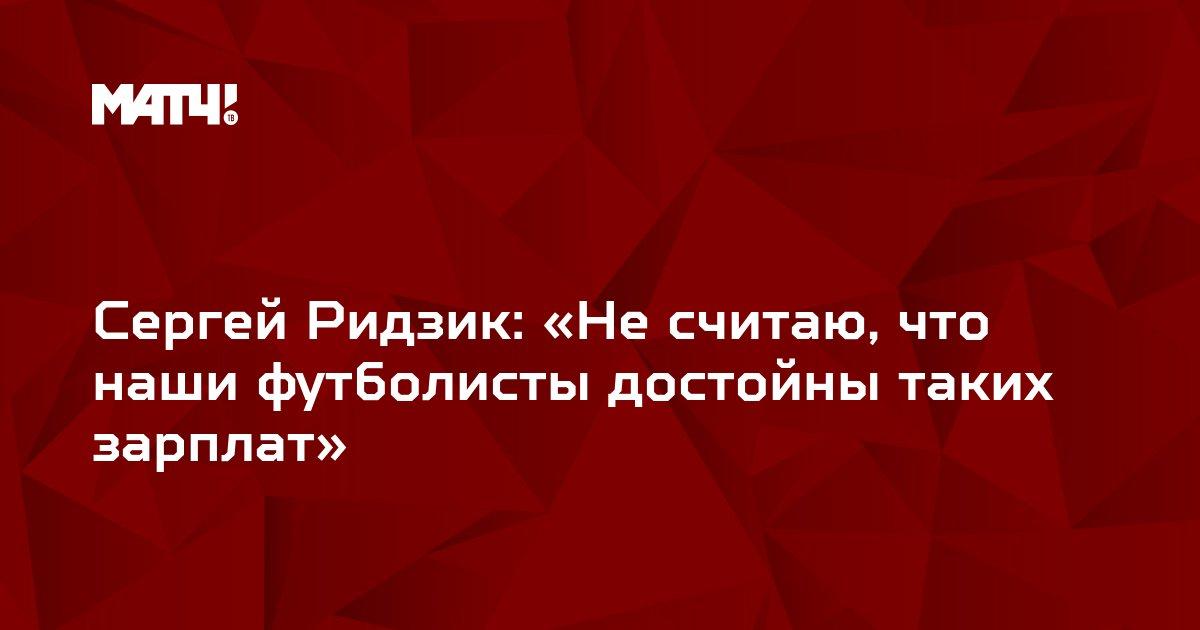Сергей Ридзик: «Не считаю, что наши футболисты достойны таких зарплат»