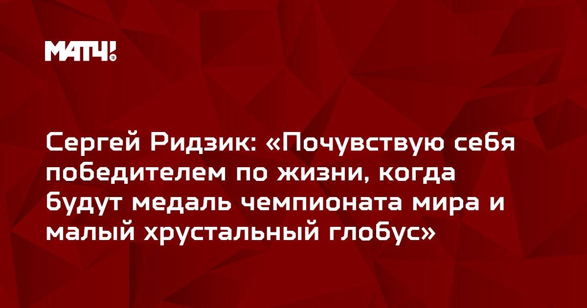 Сергей Ридзик: «Почувствую себя победителем по жизни, когда будут медаль чемпионата мира и малый хрустальный глобус»