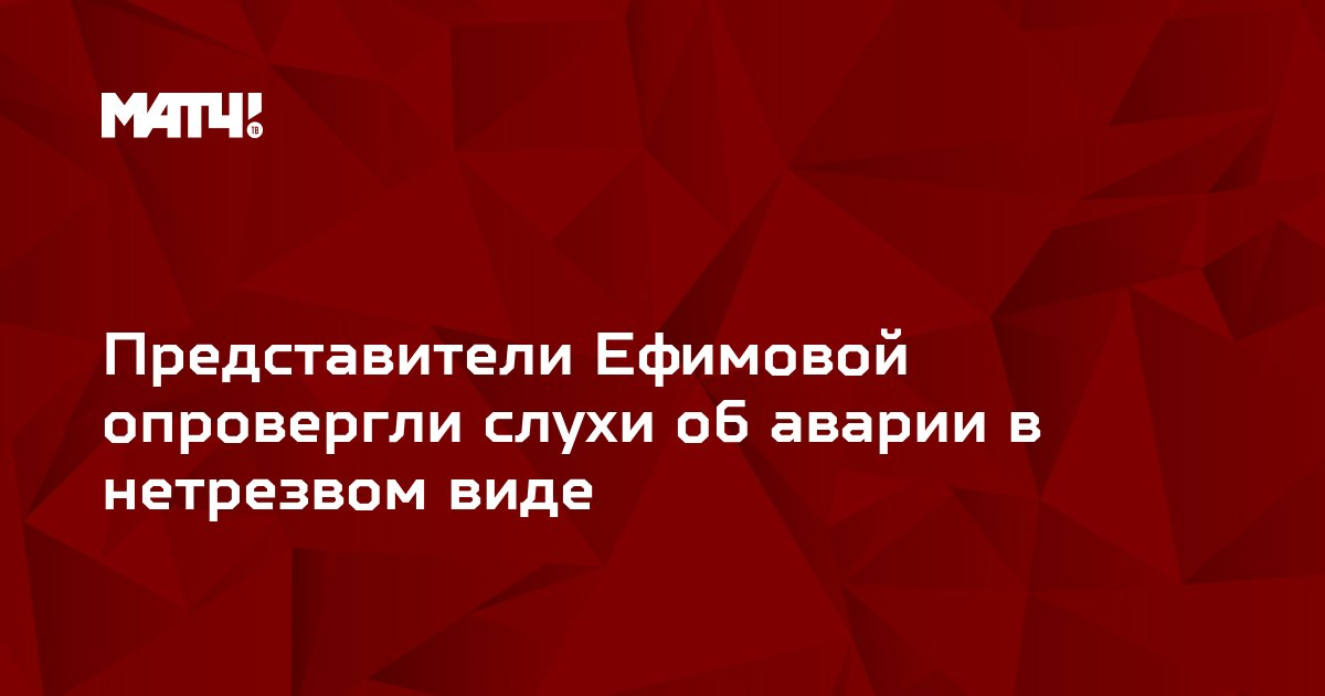 Представители Ефимовой опровергли слухи об аварии в нетрезвом виде