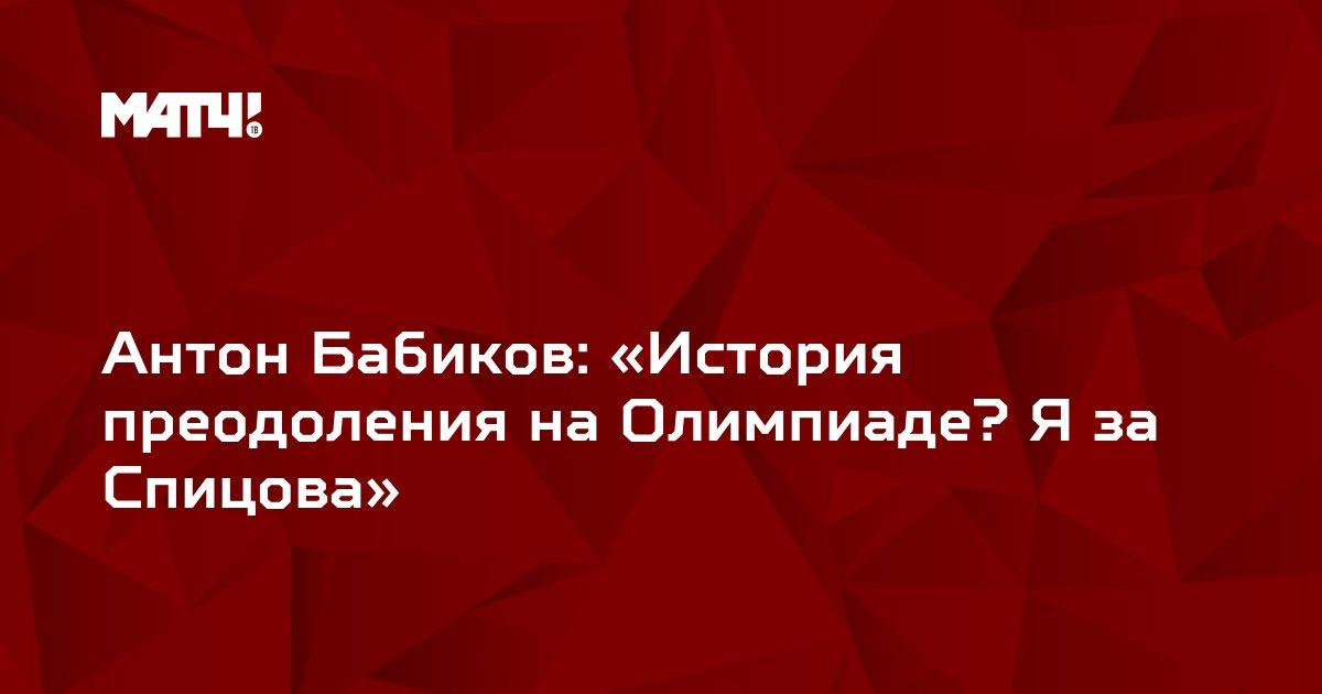 Антон Бабиков: «История преодоления на Олимпиаде? Я за Спицова»