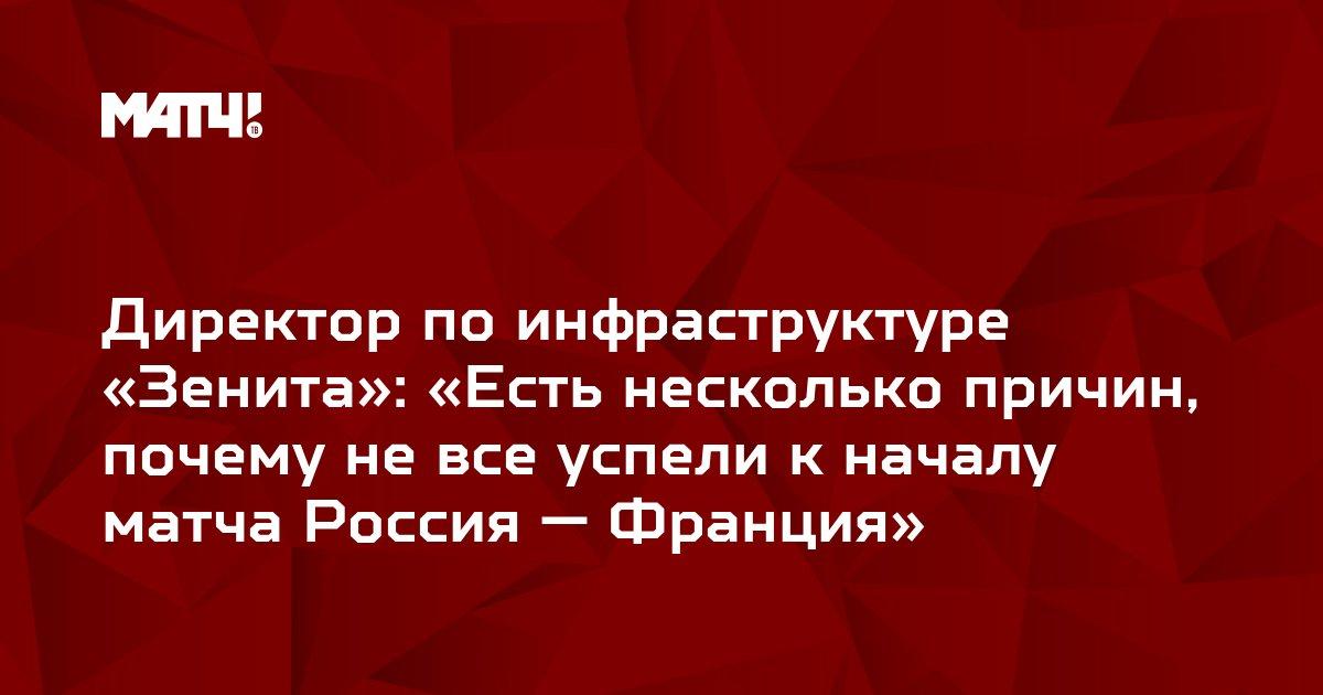 Директор по инфраструктуре «Зенита»: «Есть несколько причин, почему не все успели к началу матча Россия — Франция»