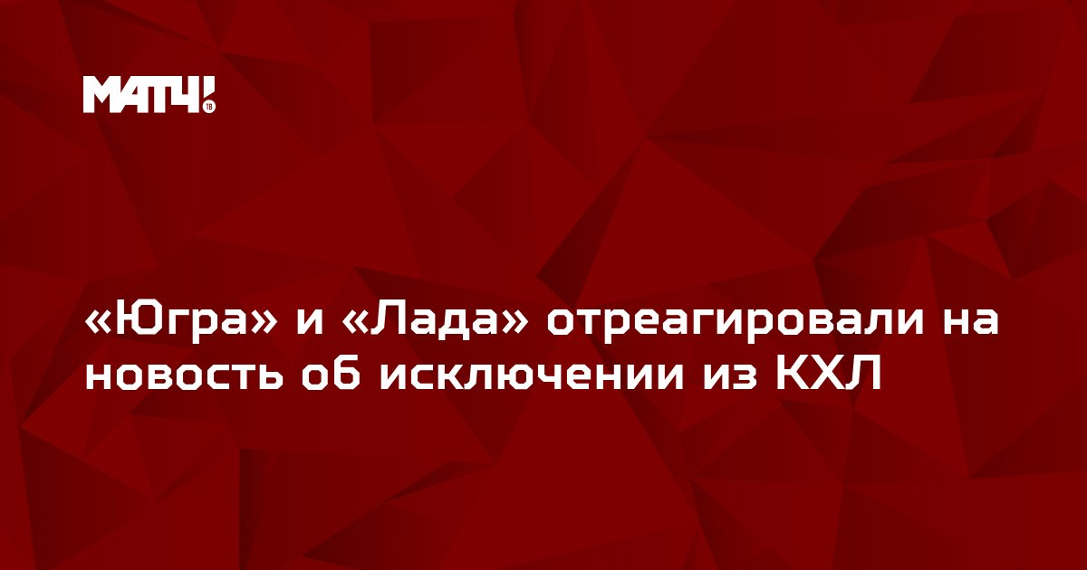 «Югра» и «Лада» отреагировали на новость об исключении из КХЛ