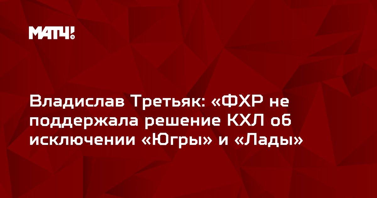Владислав Третьяк: «ФХР не поддержала решение КХЛ об исключении «Югры» и «Лады»