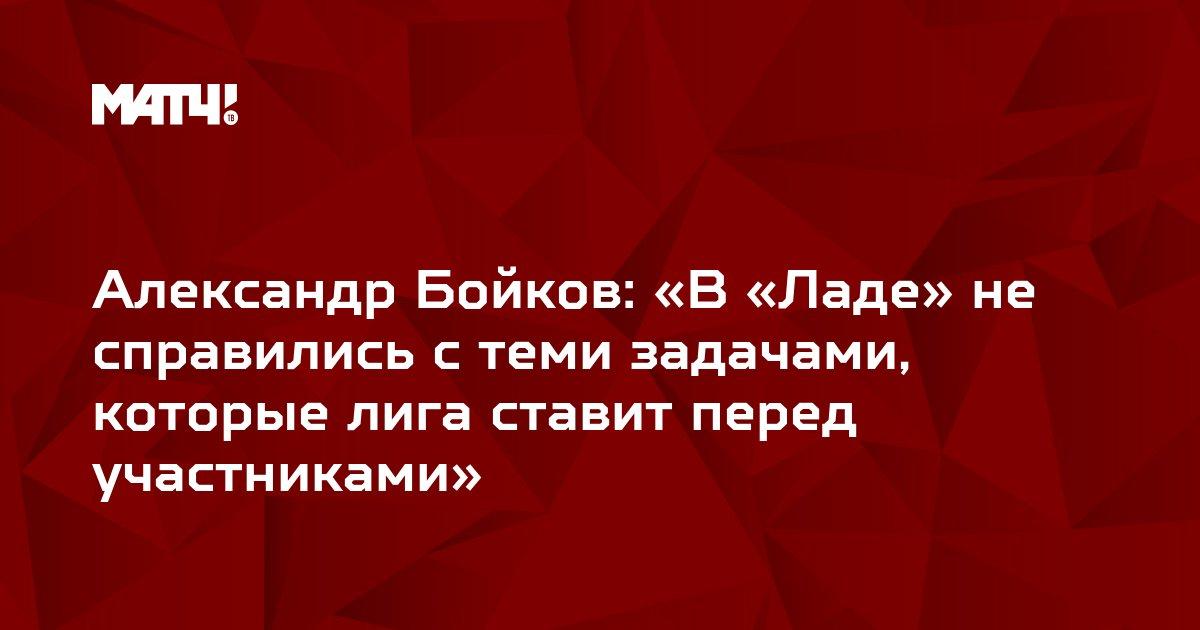 Александр Бойков: «В «Ладе» не справились с теми задачами, которые лига ставит перед участниками»