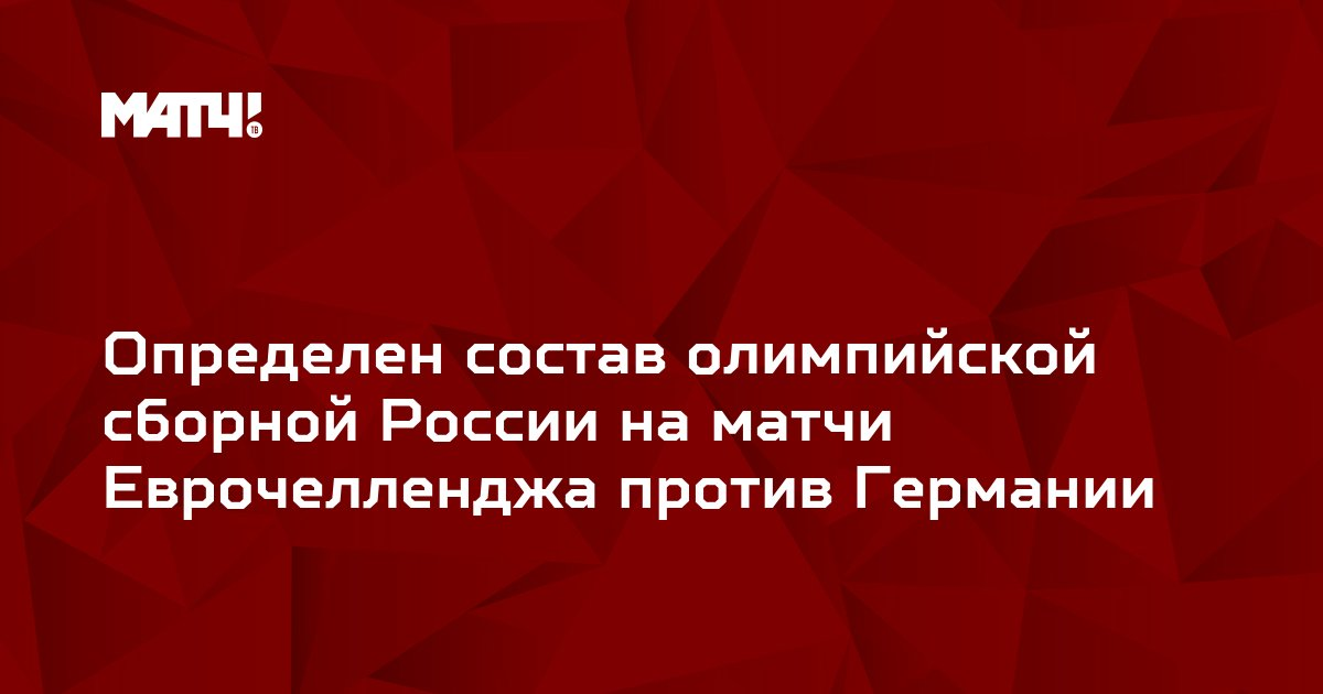 Определен состав олимпийской сборной России на матчи Еврочелленджа против Германии