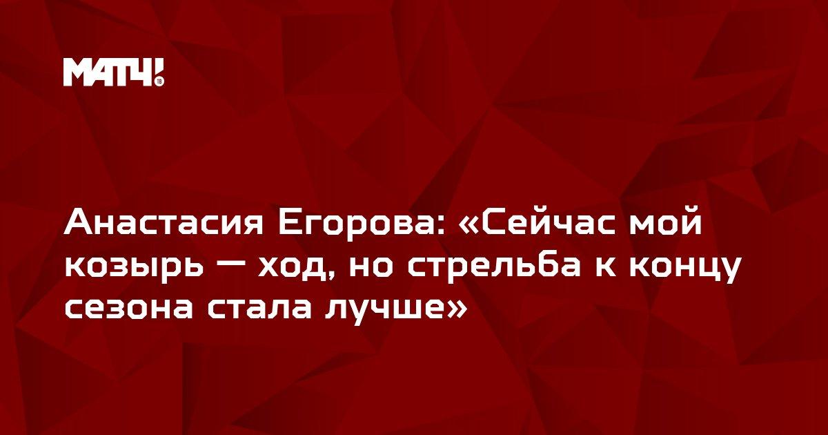 Анастасия Егорова: «Сейчас мой козырь — ход, но стрельба к концу сезона стала лучше»