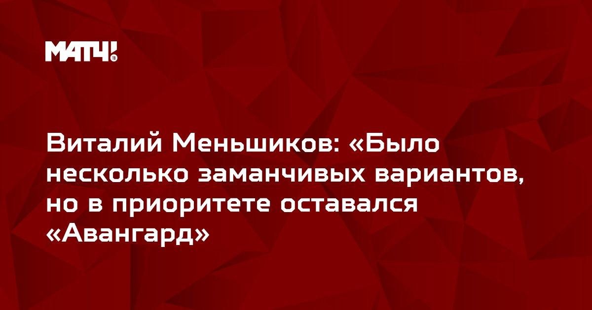 Виталий Меньшиков: «Было несколько заманчивых вариантов, но в приоритете оставался «Авангард»