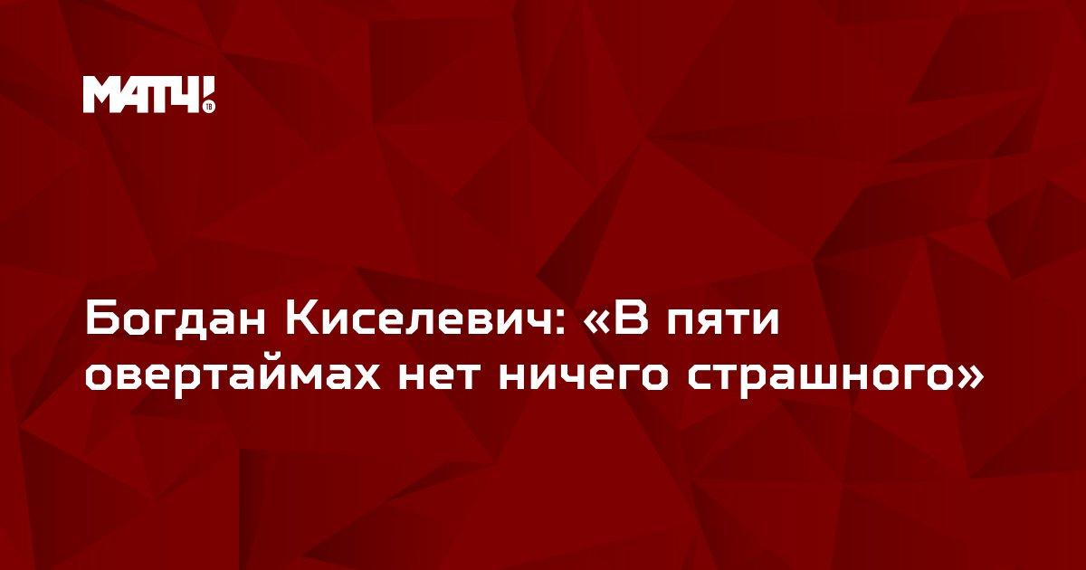 Богдан Киселевич: «В пяти овертаймах нет ничего страшного»