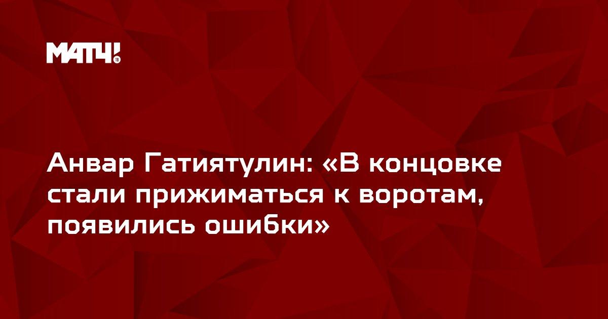 Анвар Гатиятулин: «В концовке стали прижиматься к воротам, появились ошибки»