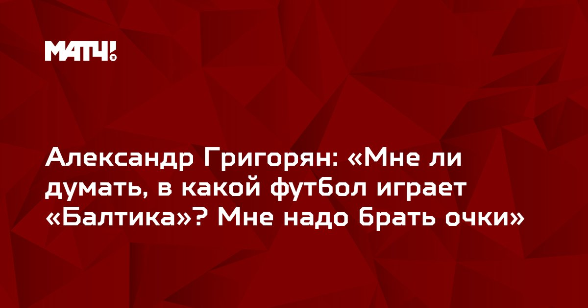Александр Григорян: «Мне ли думать, в какой футбол играет «Балтика»? Мне надо брать очки»