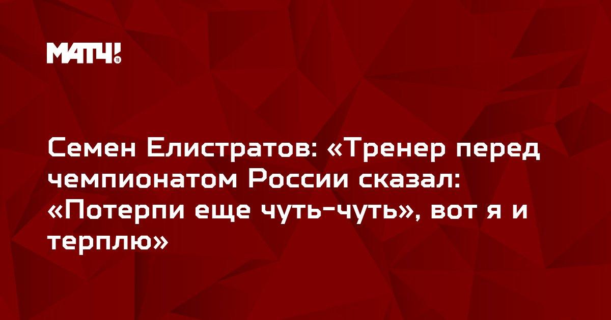 Семен Елистратов: «Тренер перед чемпионатом России сказал: «Потерпи еще чуть-чуть», вот я и терплю»