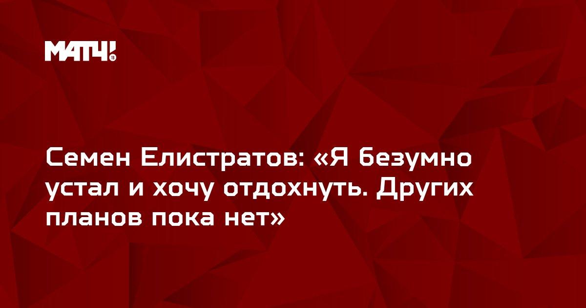 Семен Елистратов: «Я безумно устал и хочу отдохнуть. Других планов пока нет»