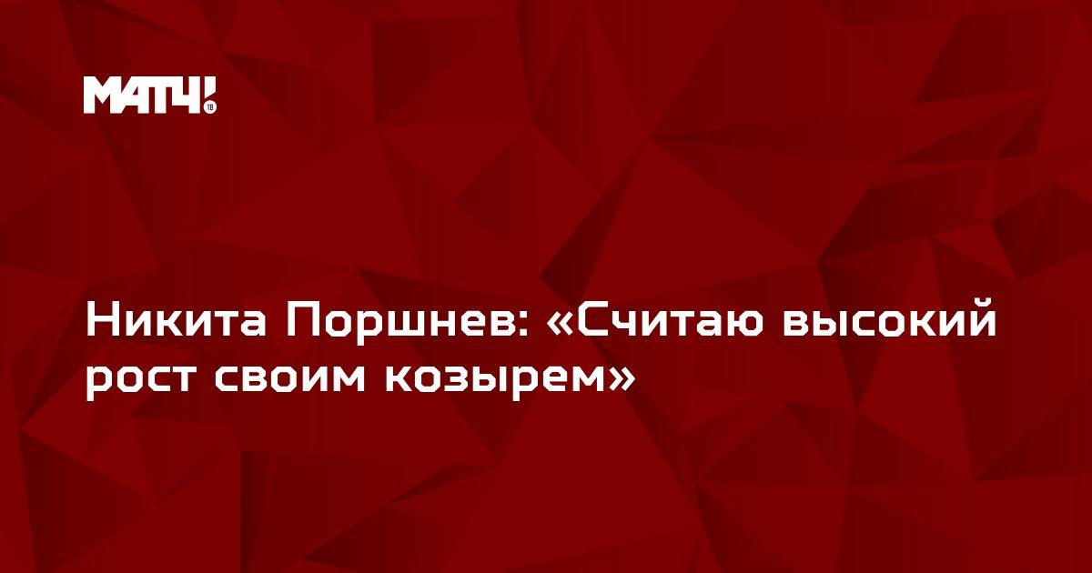 Никита Поршнев: «Считаю высокий рост своим козырем»