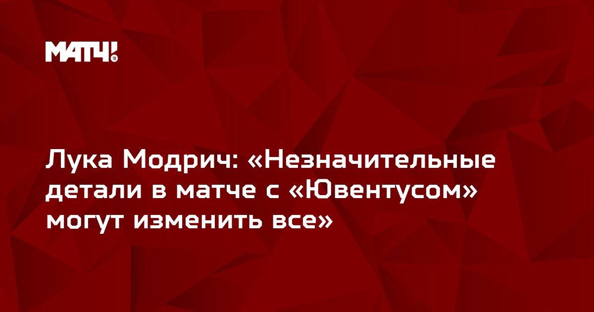 Лука Модрич: «Незначительные детали в матче с «Ювентусом» могут изменить все»