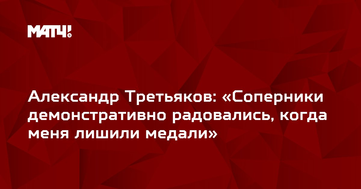 Александр Третьяков: «Соперники демонстративно радовались, когда меня лишили медали»