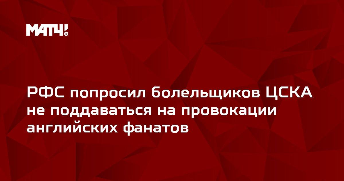 РФС попросил болельщиков ЦСКА не поддаваться на провокации английских фанатов