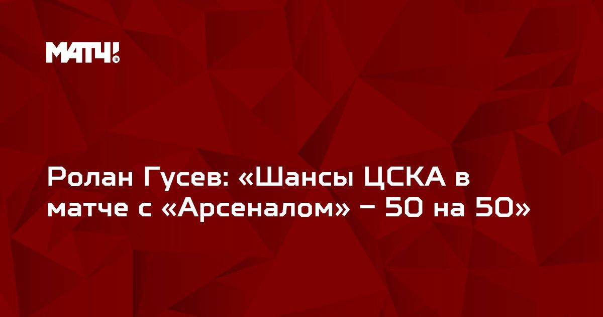 Ролан Гусев: «Шансы ЦСКА в матче с «Арсеналом» – 50 на 50»